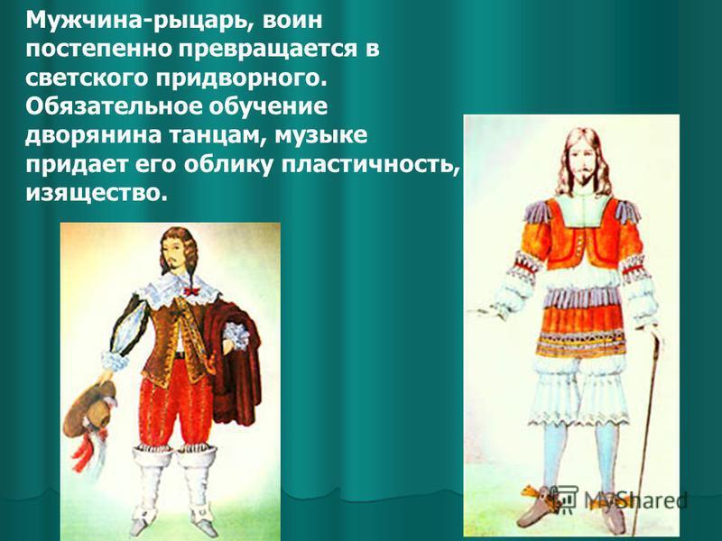 Мужчина-рыцарь, воин постепенно превращается в светского придворного. Обязательное обучение дворянина танцам, музыке придает его облику пластичность, изящество.