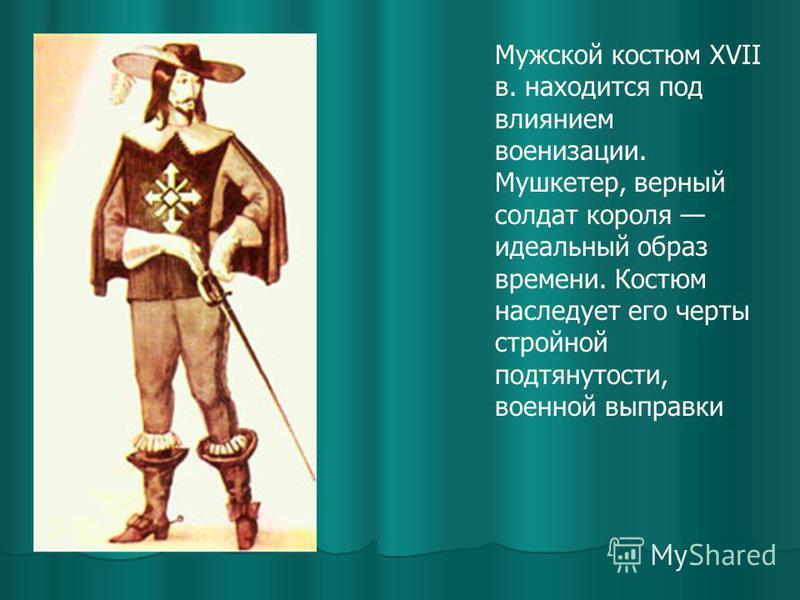 Мужской костюм XVII в. находится под влиянием военизации. Мушкетер, верный солдат короля идеальный образ времени. Костюм наследует его черты стройной подтянутости, военной выправки