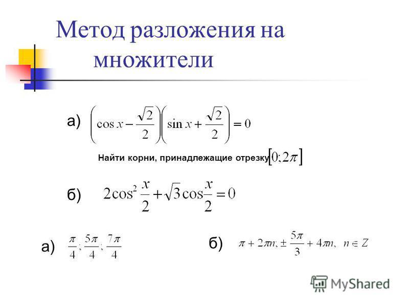 Метод разложения на множители Найти корни, принадлежащие отрезку а) б) а) б)