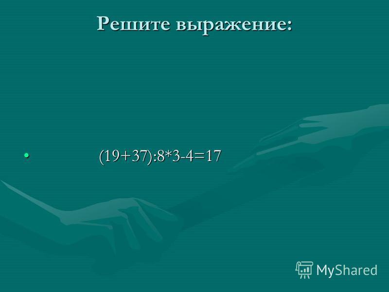 Решите выражение: (19+37):8*3-4=17 (19+37):8*3-4=17