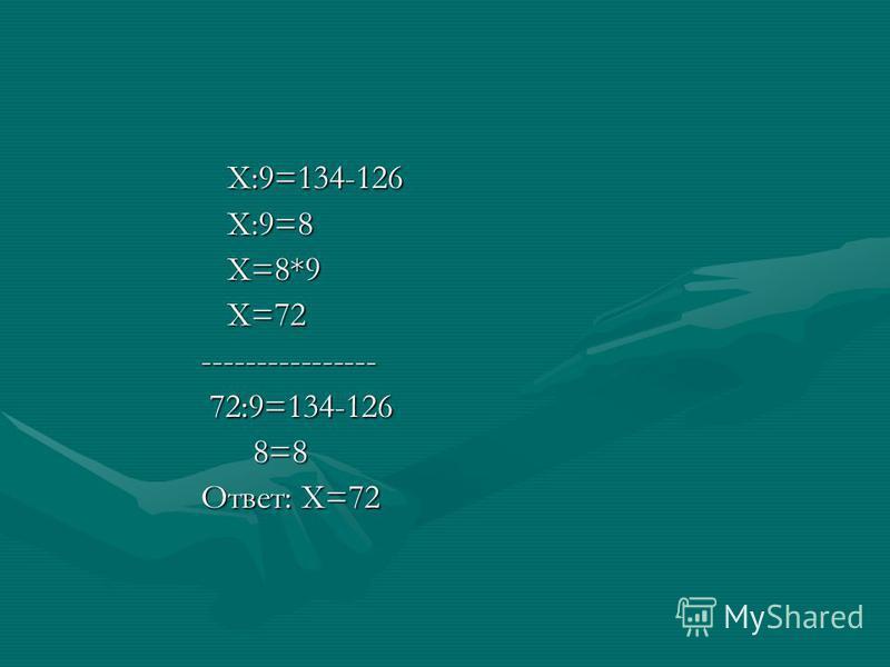 Х:9=8 Х:9=8 Х=8*9 Х=8*9 Х=72 Х=72 ---------------- ---------------- 72:9=134-126 72:9=134-126 8=8 8=8 Ответ: Х=72 Ответ: Х=72