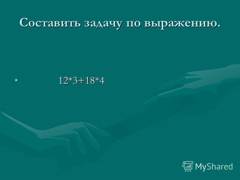 Составить задачу по выражению. 12*3+18*4 12*3+18*4