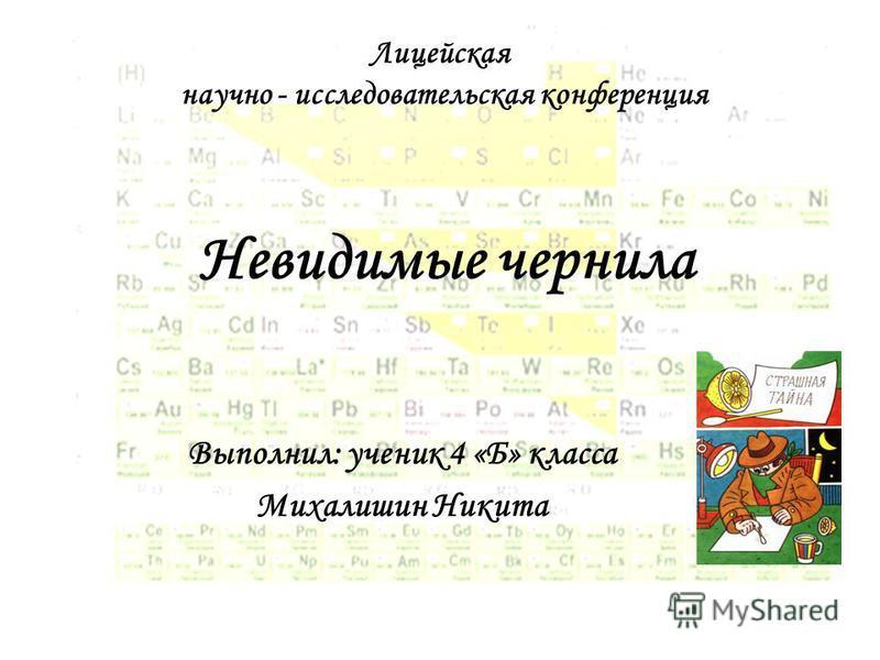 Невидимые чернила Выполнил: ученик 4 «Б» класса Михалишин Никита Лицейская научно - исследовательская конференция