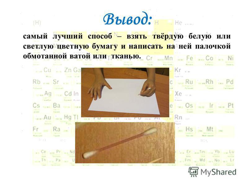Вывод: самый лучший способ – взять твёрдую белую или светлую цветную бумагу и написать на ней палочкой обмотанной ватой или тканью.