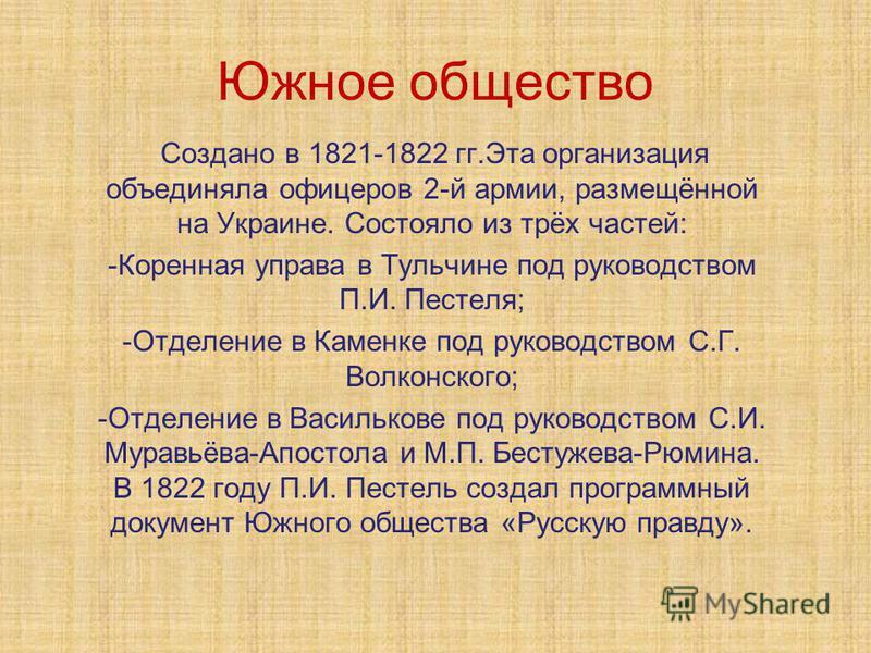 Южное общество Создано в 1821-1822 гг.Эта организация объединяла офицеров 2-й армии, размещённой на Украине. Состояло из трёх частей: -Коренная управа в Тульчине под руководством П.И. Пестеля; -Отделение в Каменке под руководством С.Г. Волконского; -