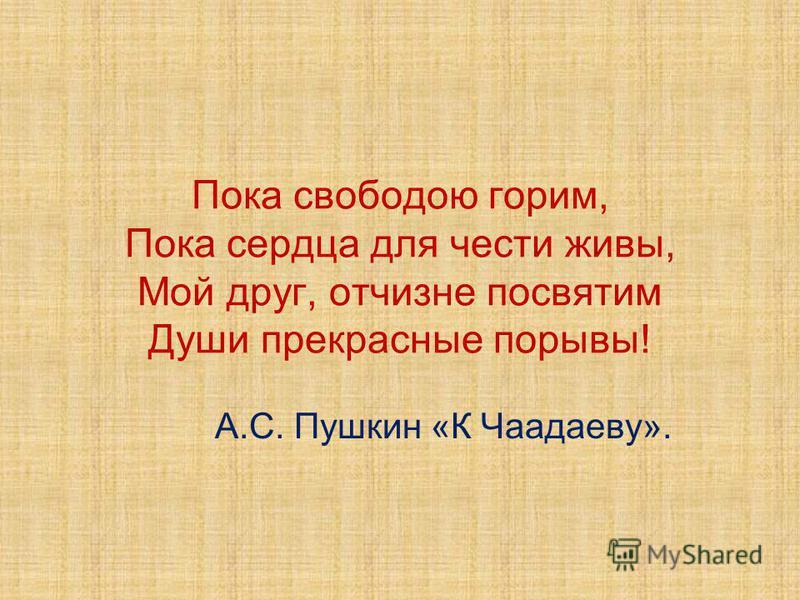 Пока свободою горим, Пока сердца для чести живы, Мой друг, отчизне посвятим Души прекрасные порывы! А.С. Пушкин «К Чаадаеву».