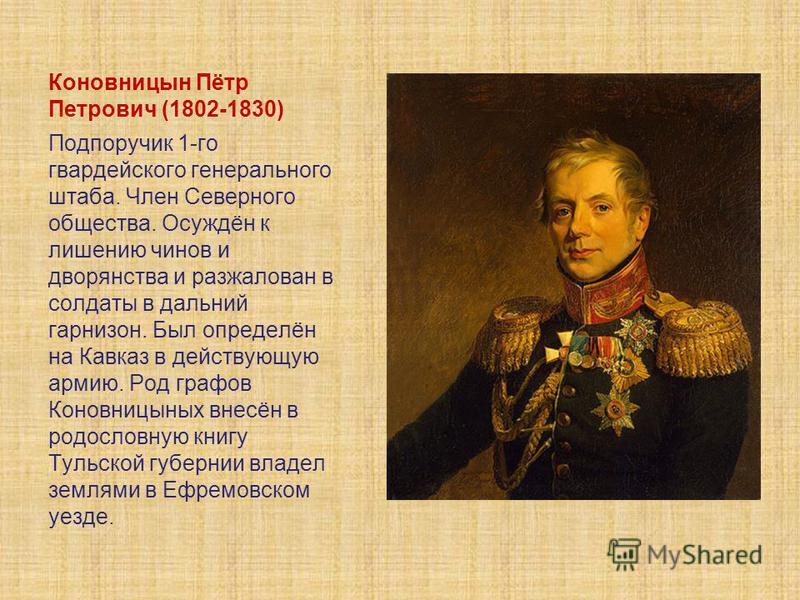 Коновницын Пётр Петрович (1802-1830) Подпоручик 1-го гвардейского генерального штаба. Член Северного общества. Осуждён к лишению чинов и дворянства и разжалован в солдаты в дальний гарнизон. Был определён на Кавказ в действующую армию. Род графов Кон