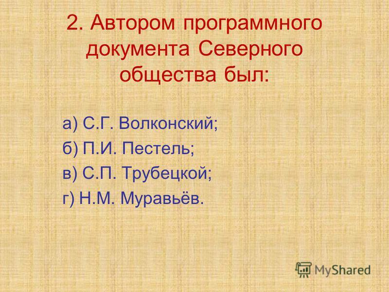 2. Автором программного документа Северного общества был: а) С.Г. Волконский; б) П.И. Пестель; в) С.П. Трубецкой; г) Н.М. Муравьёв.