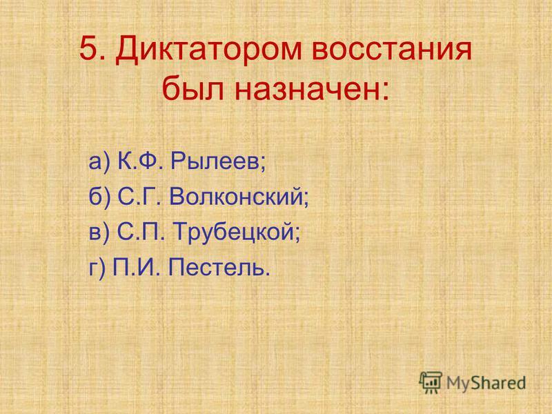 5. Диктатором восстания был назначен: а) К.Ф. Рылеев; б) С.Г. Волконский; в) С.П. Трубецкой; г) П.И. Пестель.