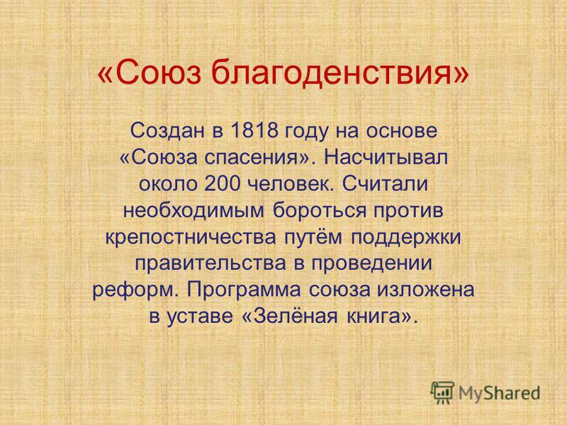 «Союз благоденствия» Создан в 1818 году на основе «Союза спасения». Насчитывал около 200 человек. Считали необходимым бороться против крепостничества путём поддержки правительства в проведении реформ. Программа союза изложена в уставе «Зелёная книга»
