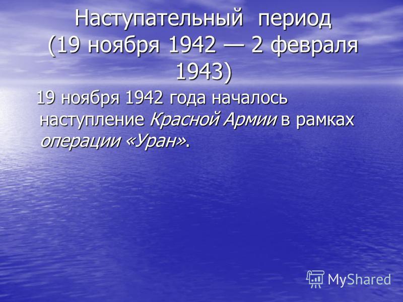 Наступательный период (19 ноября 1942 2 февраля 1943) 19 ноября 1942 года началось наступление Красной Армии в рамках операции «Уран». 19 ноября 1942 года началось наступление Красной Армии в рамках операции «Уран».