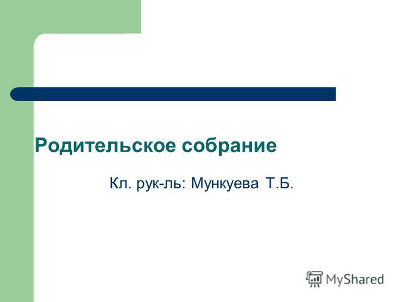 Родительское собрание Кл. рук-ль: Мункуева Т.Б.