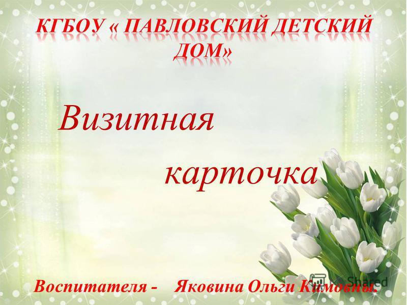 Визитная карточка Воспитателя - Яковина Ольги Кимовны.