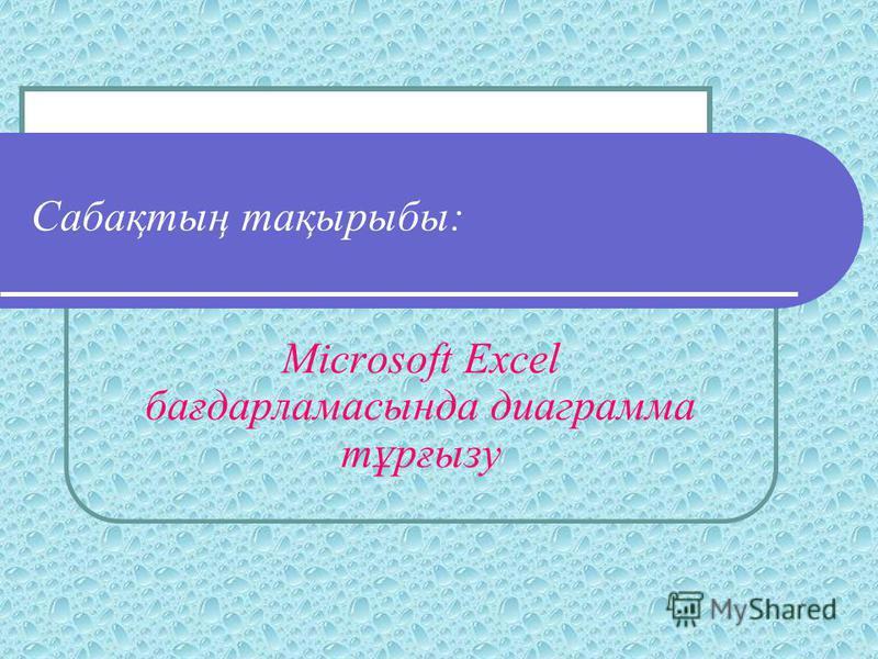 Сабақтың тақырыбы: Microsoft Excel бағдарламасында диаграмма тұрғызу
