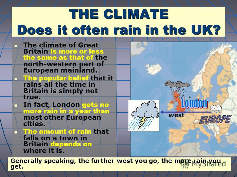 THE CLIMATE Does it often rain in the UK? The climate of Great Britain is more or less the same as that of the north-western part of European mainland. The popular belief that it rains all the time in Britain is simply not true. In fact, London gets