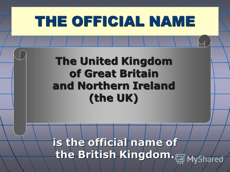 THE OFFICIAL NAME is the official name of the British Kingdom. The United Kingdom of Great Britain and Northern Ireland (the UK)