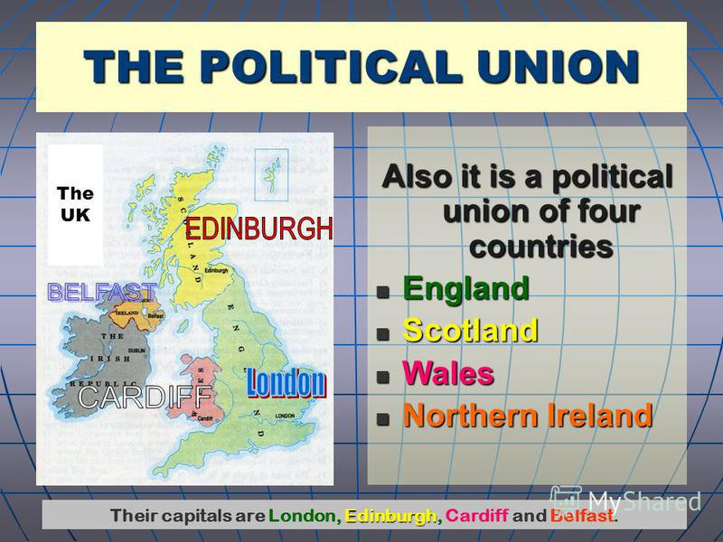 Also it is a political union of four countries England England Scotland Scotland Wales Wales Northern Ireland Northern Ireland THE POLITICAL UNION Edinburgh Their capitals are London, Edinburgh, Cardiff and Belfast. The UK
