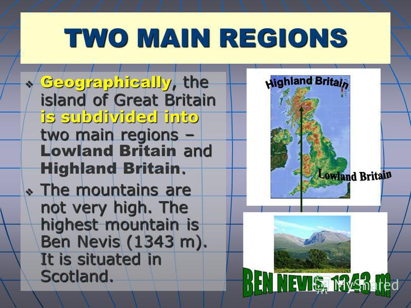 Geographically, the island of Great Britain is subdivided into two main regions – and. Geographically, the island of Great Britain is subdivided into two main regions – Lowland Britain and Highland Britain. The mountains are not very high. The highes