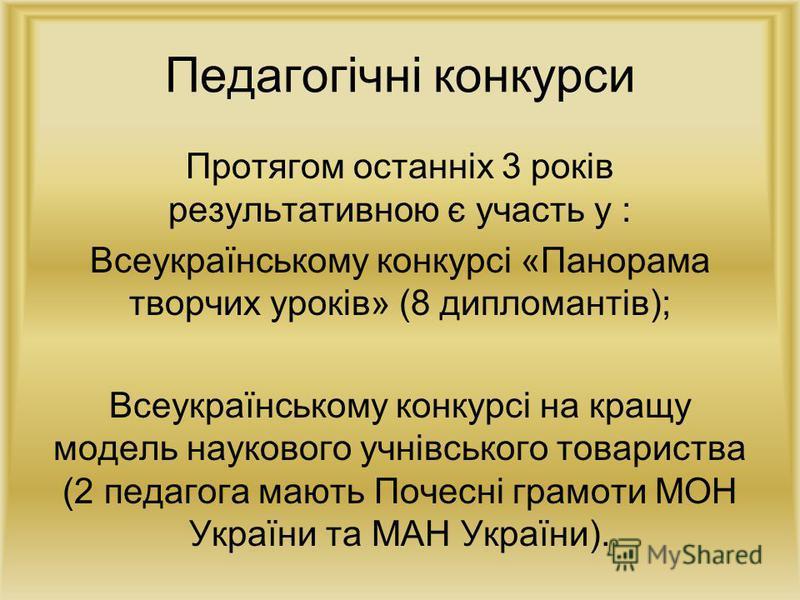 Педагогічні конкурси Протягом останніх 3 років результативною є участь у : Всеукраїнському конкурсі «Панорама творчих уроків» (8 дипломантів); Всеукраїнському конкурсі на кращу модель наукового учнівського товариства (2 педагога мають Почесні грамоти