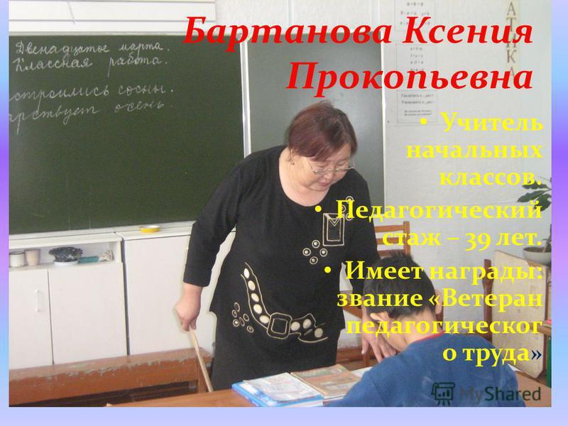 Бартанова Ксения Прокопьевна Учитель начальных классов. Педагогический стаж – 39 лет. Имеет награды: звание «Ветеран педагогического труда »