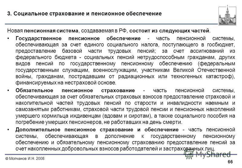 66 Молчанов И.Н. 2008 3. Социальное страхование и пенсионное обеспечение Новая пенсионная система, создаваемая в РФ, состоит из следующих частей. Государственное пенсионное обеспечение - часть пенсионной системы, обеспечивающая за счет единого социал