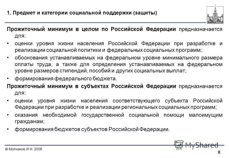 8 Молчанов И.Н. 2008 1. Предмет и категории социальной поддержки (защиты) Прожиточный минимум в целом по Российской Федерации предназначается для: оценки уровня жизни населения Российской Федерации при разработке и реализации социальной политики и фе