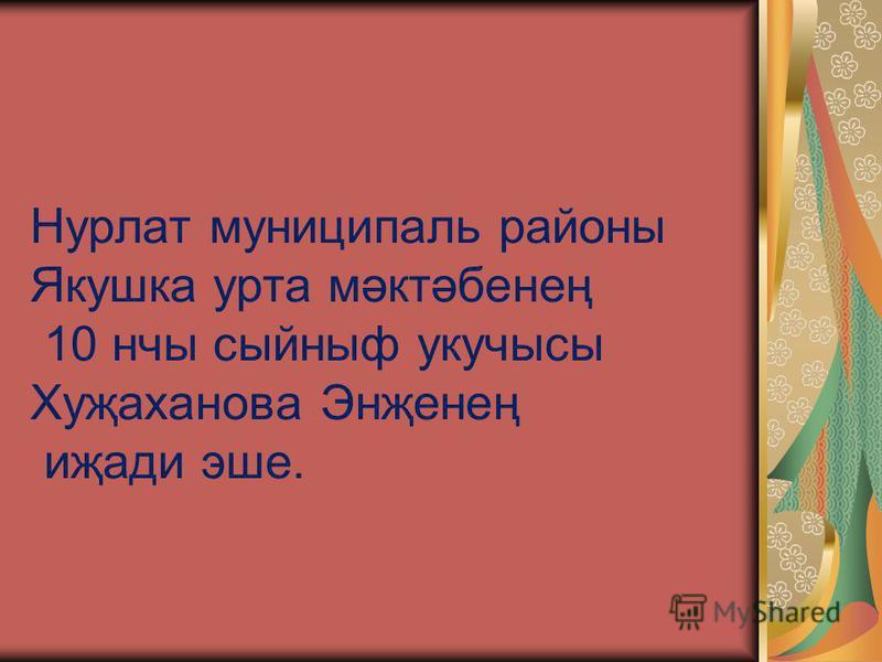 Нурлат муниципаль районы Якушка урта мәктәбенең 10 нчы сыйныф укучысы Хуҗаханова Энҗенең иҗади эше.