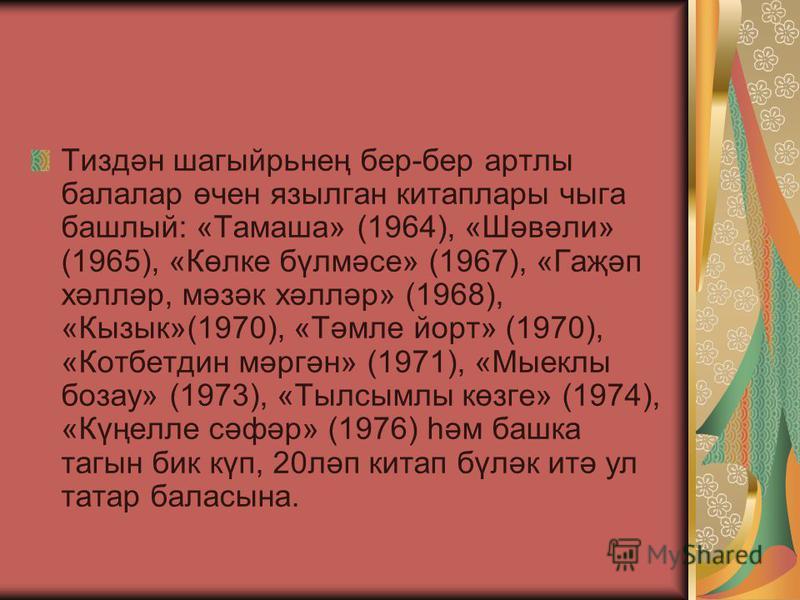 Тиздән шагыйрьнең бер-бер артлы балалар өчен язылган китаплары чыга башлый: «Тамаша» (1964), «Шәвәли» (1965), «Көлке бүлмәсе» (1967), «Гаҗәп хәлләр, мәзәк хәлләр» (1968), «Кызык»(1970), «Тәмле йорт» (1970), «Котбетдин мәргән» (1971), «Мыеклы бозау» (