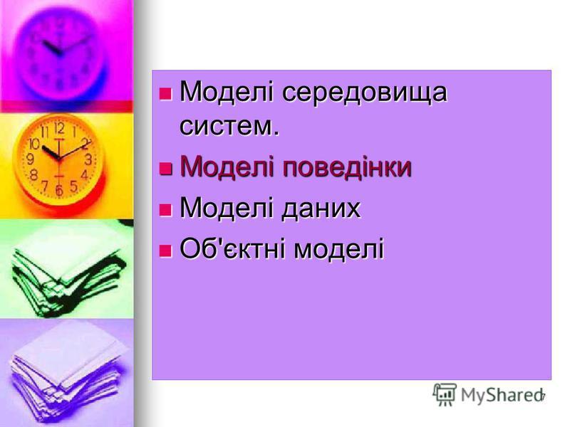 7 Моделі середовища систем. Моделі середовища систем. Моделі поведінки Моделі поведінки Моделі даних Моделі даних Об'єктні моделі Об'єктні моделі
