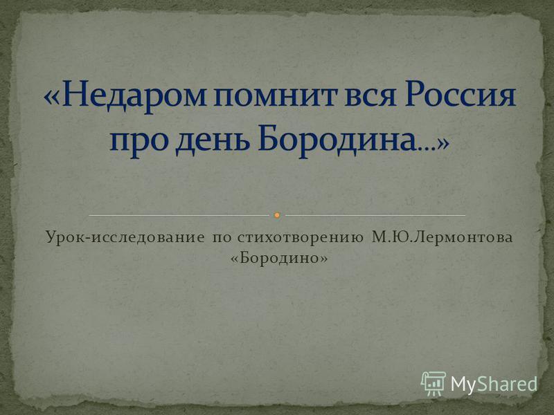 Урок - исследование по стихотворению М. Ю. Лермонтова « Бородино »