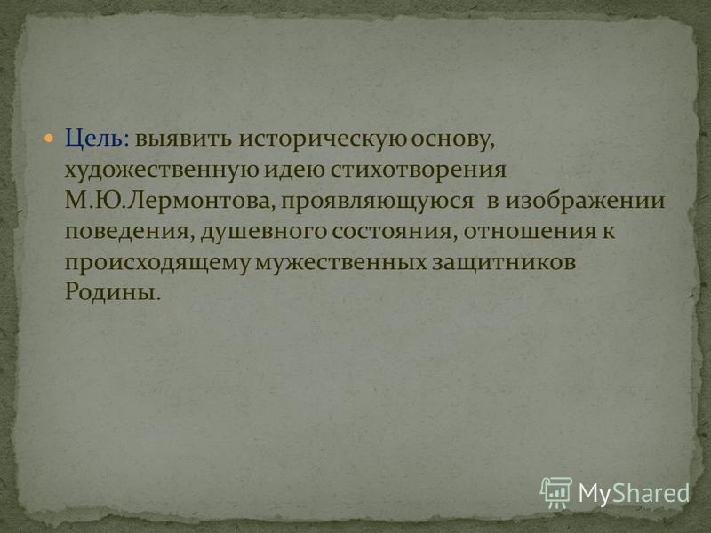 Цель : выявить историческую основу, художественную идею стихотворения М. Ю. Лермонтова, проявляющуюся в изображении поведения, душевного состояния, отношения к происходящему мужественных защитников Родины.