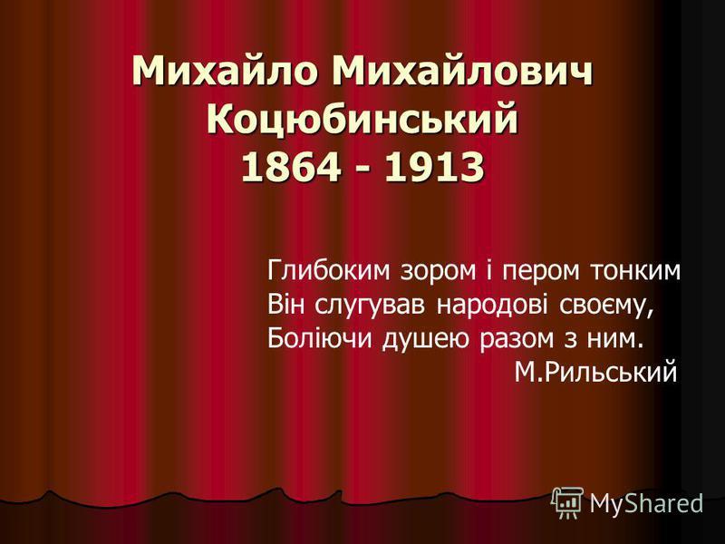 Михайло Михайлович Коцюбинський 1864 - 1913 Глибоким зором і пером тонким Він слугував народові своєму, Боліючи душею разом з ним. М.Рильський