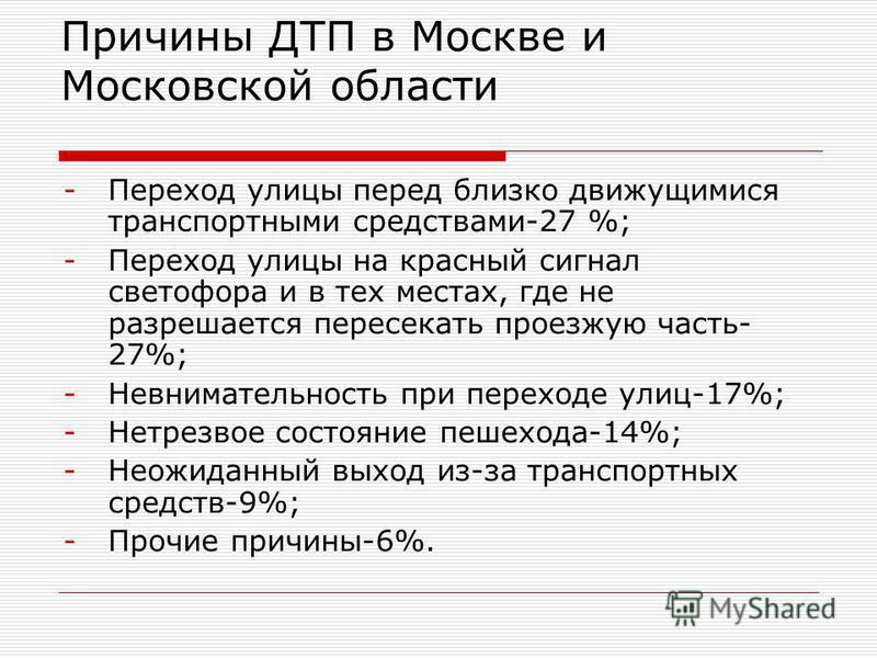 Причины ДТП в Москве и Московской области -Переход улицы перед близко движущимися транспортными средствами-27 %; -Переход улицы на красный сигнал светофора и в тех местах, где не разрешается пересекать проезжую часть- 27%; -Невнимательность при перех