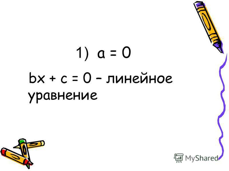 1) a = 0 bx + c = 0 – линейное уравнение