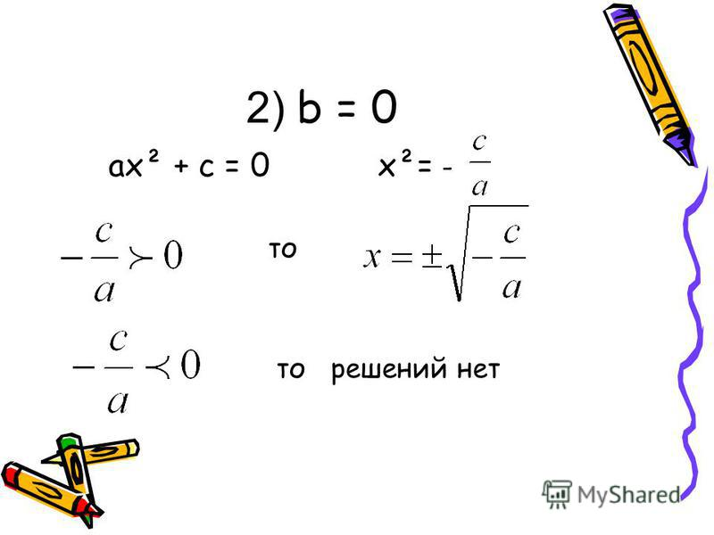 2) b = 0 ax² + c = 0 x²= - то то решений нет