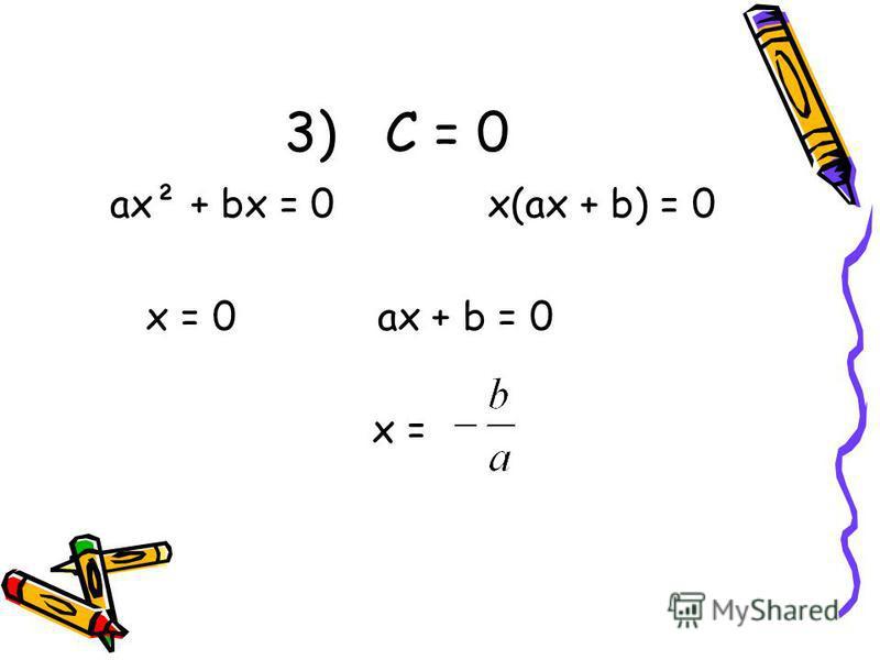 3) С = 0 ax² + bx = 0 x(ax + b) = 0 x = 0 ax + b = 0 x =