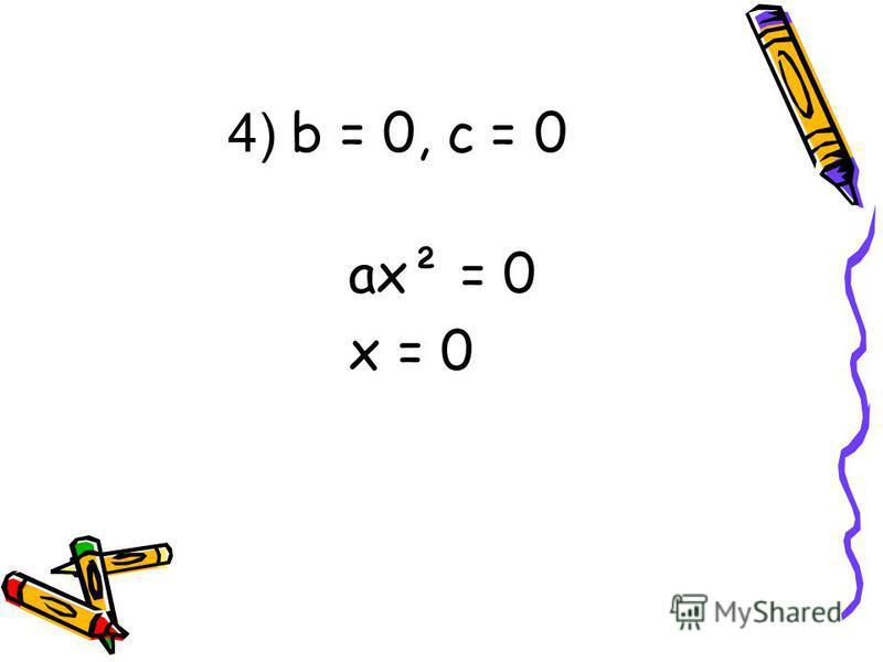 4) b = 0, c = 0 ax² = 0 x = 0