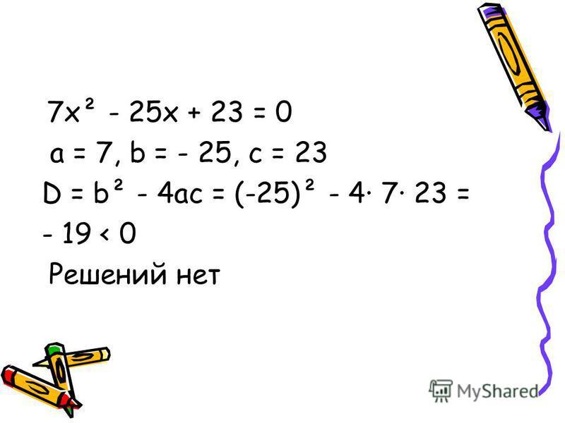 7 х² - 25 х + 23 = 0 a = 7, b = - 25, c = 23 D = b² - 4ac = (-25)² - 4· 7· 23 = - 19 < 0 Решений нет
