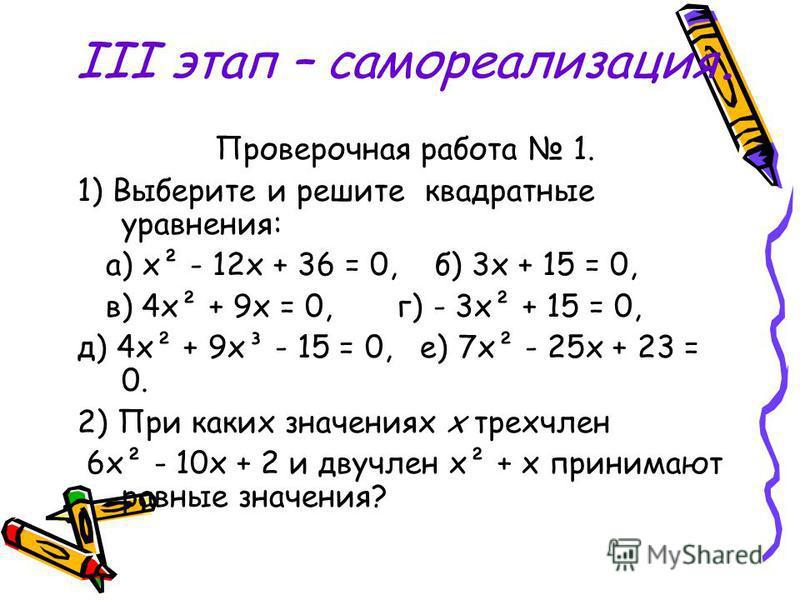 III этап – самореализация. Проверочная работа 1. 1) Выберите и решите квадратные уравнения: а) х² - 12 х + 36 = 0, б) 3 х + 15 = 0, в) 4 х² + 9 х = 0, г) - 3 х² + 15 = 0, д) 4 х² + 9 х³ - 15 = 0, е) 7 х² - 25 х + 23 = 0. 2) При каких значениях х трех