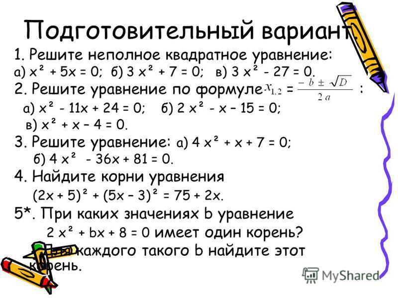 Подготовительный вариант. 1. Решите неполное квадратное уравнение: а) х² + 5 х = 0; б) 3 х² + 7 = 0; в) 3 х² - 27 = 0. 2. Решите уравнение по формуле = : а) х² - 11 х + 24 = 0; б) 2 х² - х – 15 = 0; в) х² + х – 4 = 0. 3. Решите уравнение: а) 4 х² + х
