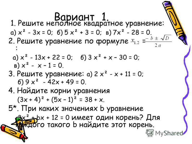 Вариант 1. 1. Решите неполное квадратное уравнение: а) х² - 3 х = 0; б) 5 х² + 3 = 0; в) 7 х² - 28 = 0. 2. Решите уравнение по формуле = : а) х² - 13 х + 22 = 0; б) 3 х² + х – 30 = 0; в) х² - х – 1 = 0. 3. Решите уравнение: а) 2 х² - х + 11 = 0; б) 9