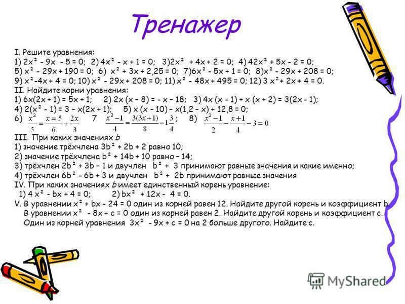 Тренажер I. Решите уравнения: 1) 2 х² - 9 х - 5 = 0; 2) 4 х² - х + 1 = 0; 3)2 х² + 4 х + 2 = 0; 4) 42 х² + 5 х - 2 = 0; 5) х² - 29 х + 190 = 0; 6) х² + 3 х + 2,25 = 0; 7)6 х² - 5 х + 1 = 0; 8)х² - 29 х + 208 = 0; 9) х²-4 х + 4 = 0; 10) х² - 29 х + 20