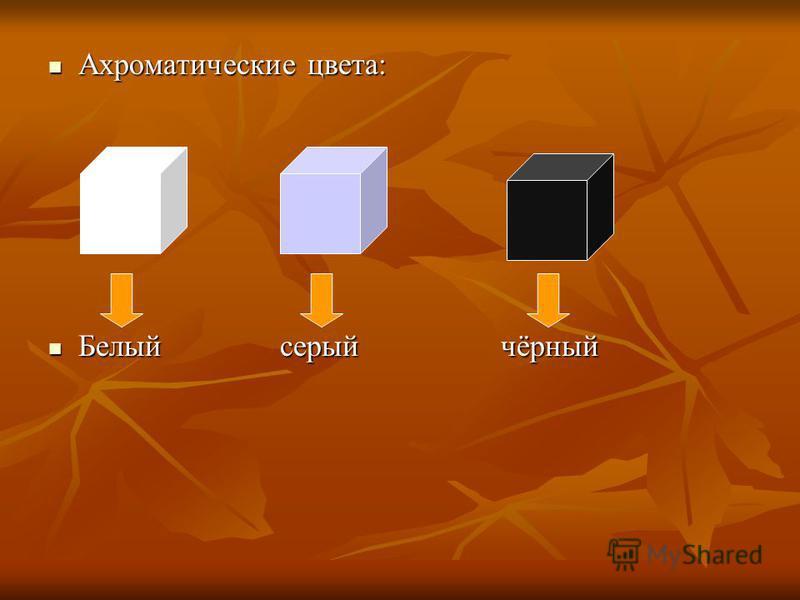 Ахроматические цвета: Ахроматические цвета: Белый серый чёрный Белый серый чёрный