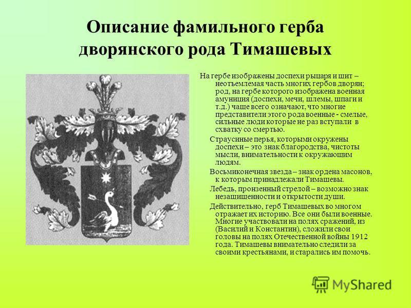Описание фамильного герба дворянского рода Тимашевых На гербе изображены доспехи рыцаря и щит – неотъемлемая часть многих гербов дворян; род, на гербе которого изображена военная амуниция (доспехи, мечи, шлемы, шпаги и т.д.) чаще всего означают, что