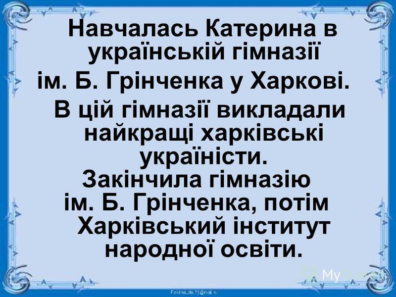 Навчалась Катерина в українській гімназії ім. Б. Грінченка у Харкові. В цій гімназії викладали найкращі харківські україністи. Закінчила гімназію ім. Б. Грінченка, потім Харківський інститут народної освіти.