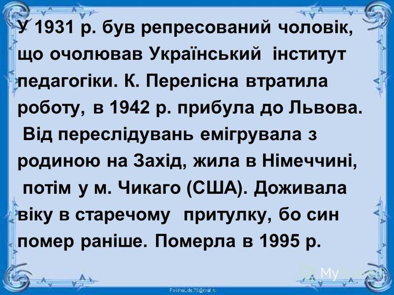 У 1931 р. був репресований чоловік, що очолював Український інститут педагогіки. К. Перелісна втратила роботу, в 1942 р. прибула до Львова. Від переслідувань емігрувала з родиною на Захід, жила в Німеччині, потім у м. Чикаго (США). Доживала віку в ст