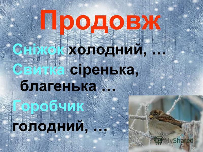 Продовж Сніжок холодний, … Свитка сіренька, благенька … Горобчик голодний, …