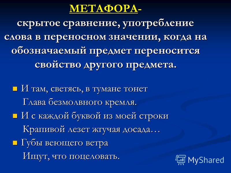 МЕТАФОРА- скрытое сравнение, употребление слова в переносном значении, когда на обозначаемый предмет переносится свойство другого предмета. И там, светясь, в тумане тонет И там, светясь, в тумане тонет Глава безмолвного кремля. Глава безмолвного крем