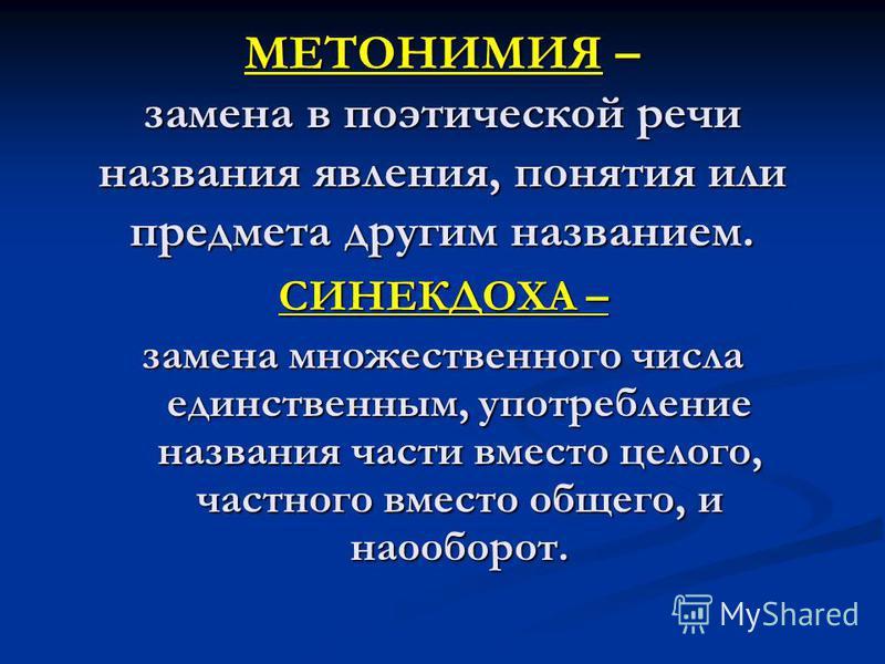 МЕТОНИМИЯ – замена в поэтической речи названия явления, понятия или предмета другим названием. СИНЕКДОХА – замена множественного числа единственным, употребление названия части вместо целого, частного вместо общего, и наоборот.