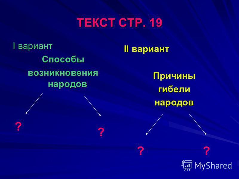 ТЕКСТ СТР. 19 I вариант Способы возникновения народов II вариант Причиныгибелинародов ? ? ??